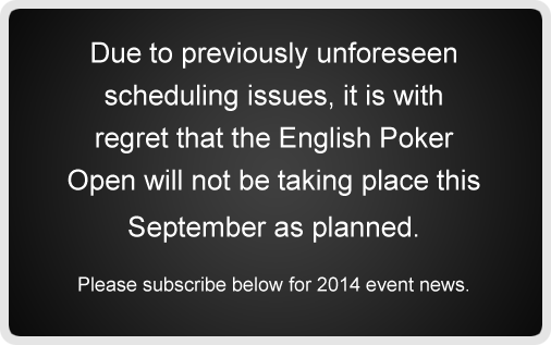 Due to previously unforeseen scheduling issues, it is with regret that the English Poker Open will not be taking place this September as planned. Please subscribe below for 2014 event news.